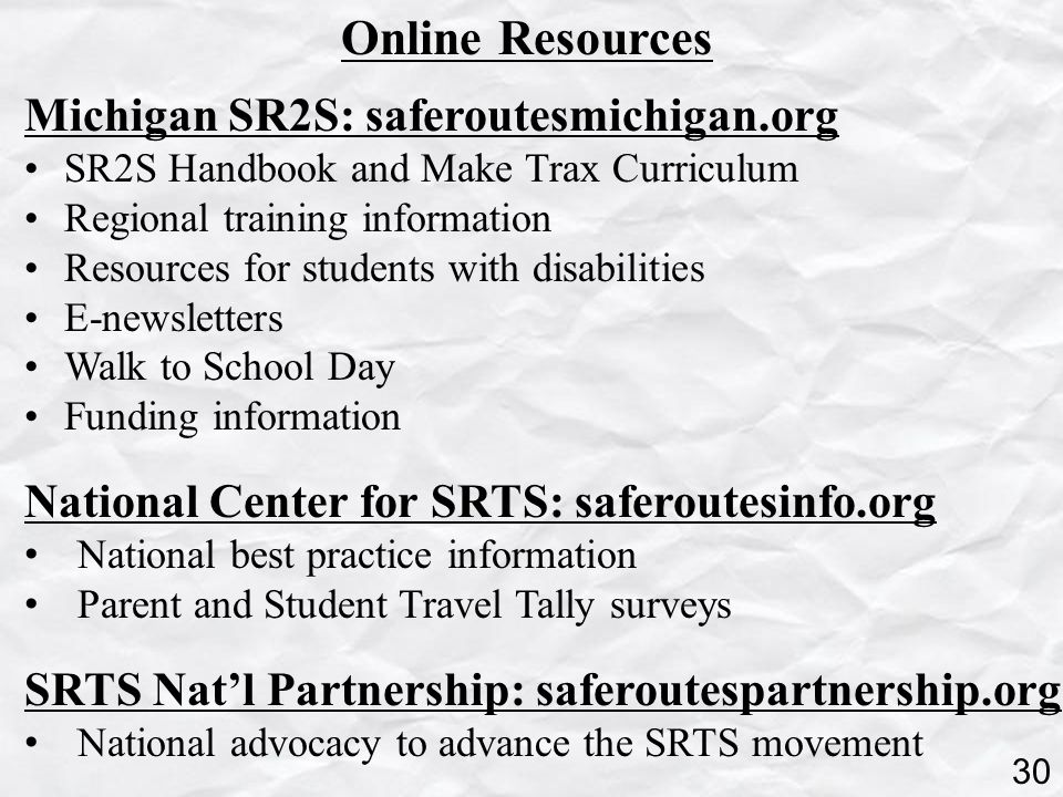 Online Resources Michigan SR2S: saferoutesmichigan.org SR2S Handbook and Make Trax Curriculum Regional training information Resources for students with disabilities E-newsletters Walk to School Day Funding information National Center for SRTS: saferoutesinfo.org National best practice information Parent and Student Travel Tally surveys SRTS Nat'l Partnership: saferoutespartnership.org National advocacy to advance the SRTS movement 30