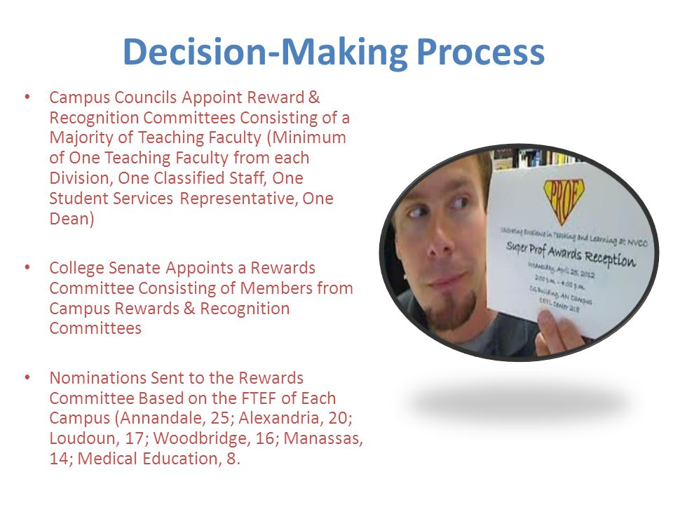 Decision-Making Process Campus Councils Appoint Reward & Recognition Committees Consisting of a Majority of Teaching Faculty (Minimum of One Teaching Faculty from each Division, One Classified Staff, One Student Services Representative, One Dean) College Senate Appoints a Rewards Committee Consisting of Members from Campus Rewards & Recognition Committees Nominations Sent to the Rewards Committee Based on the FTEF of Each Campus (Annandale, 25; Alexandria, 20; Loudoun, 17; Woodbridge, 16; Manassas, 14; Medical Education, 8.