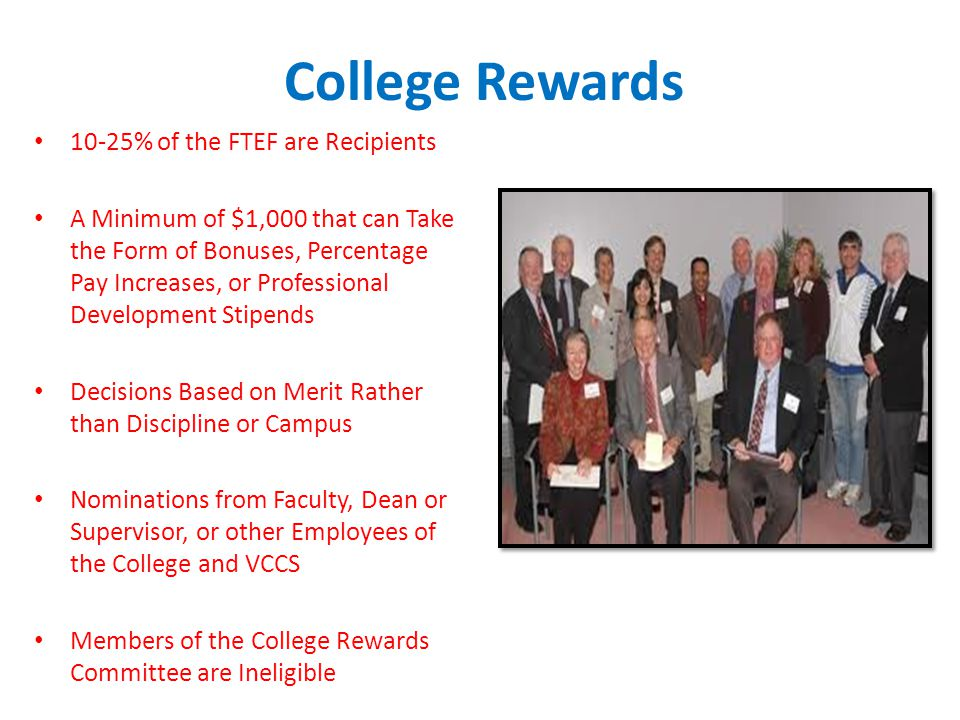 College Rewards 10-25% of the FTEF are Recipients A Minimum of $1,000 that can Take the Form of Bonuses, Percentage Pay Increases, or Professional Development Stipends Decisions Based on Merit Rather than Discipline or Campus Nominations from Faculty, Dean or Supervisor, or other Employees of the College and VCCS Members of the College Rewards Committee are Ineligible