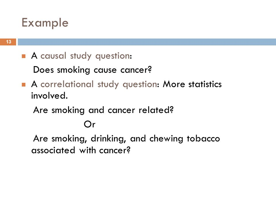 Example 13 A causal study question: Does smoking cause cancer? A correlational study question: More statistics involved. Are smoking and cancer relate