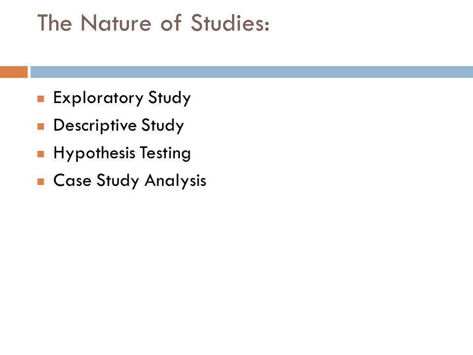 The Nature of Studies: Exploratory Study Descriptive Study Hypothesis Testing Case Study Analysis