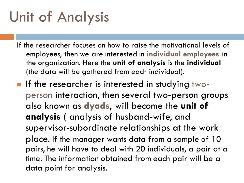 Unit of Analysis If the researcher focuses on how to raise the motivational levels of employees, then we are interested in individual employees in the