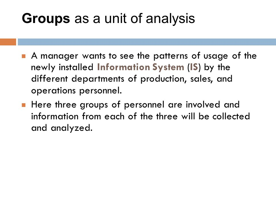 Groups as a unit of analysis A manager wants to see the patterns of usage of the newly installed Information System (IS) by the different departments