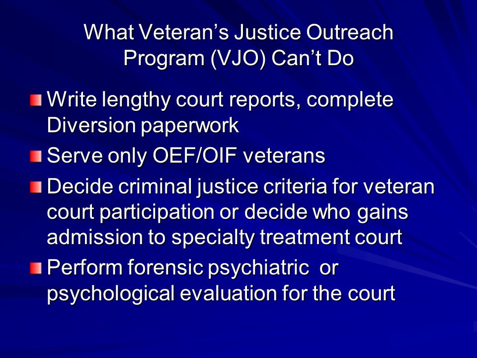 What Veteran's Justice Outreach Program (VJO) Can't Do Write lengthy court reports, complete Diversion paperwork Serve only OEF/OIF veterans Decide cr
