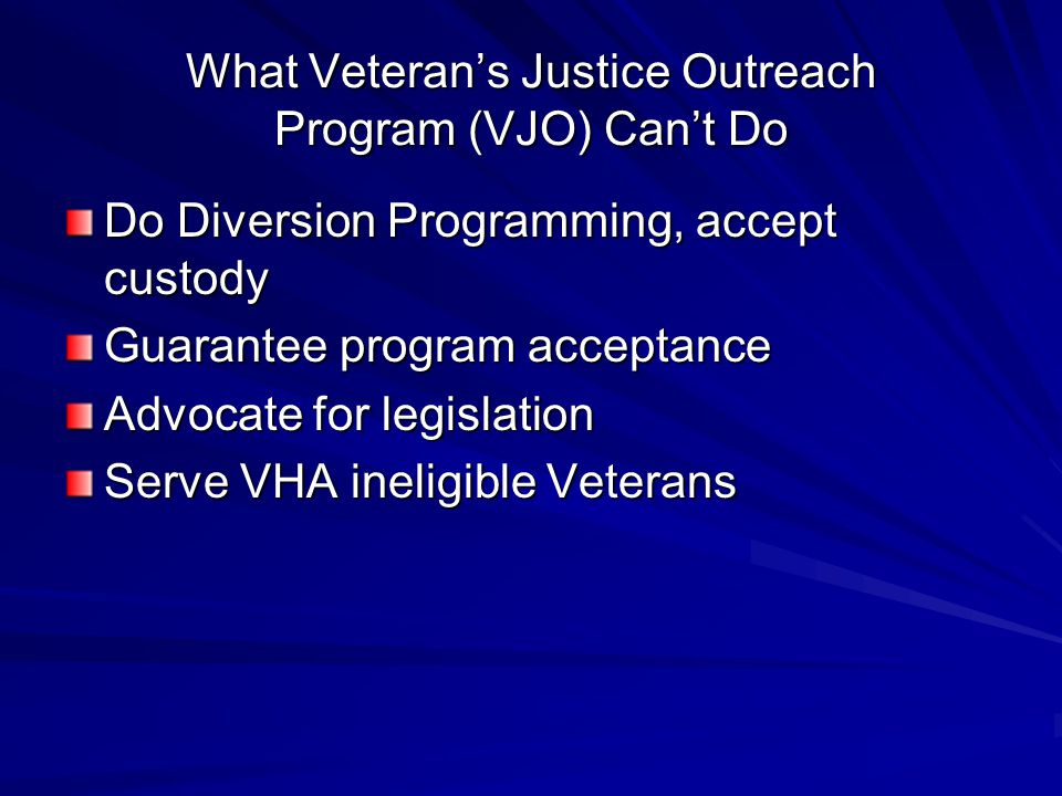 What Veteran's Justice Outreach Program (VJO) Can't Do Do Diversion Programming, accept custody Guarantee program acceptance Advocate for legislation