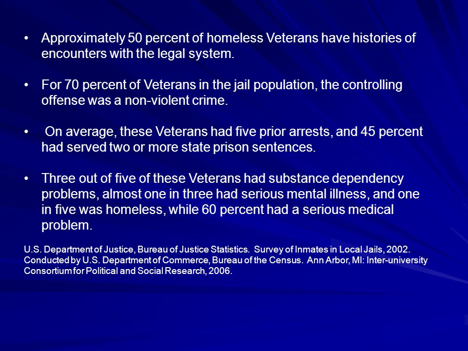Approximately 50 percent of homeless Veterans have histories of encounters with the legal system. For 70 percent of Veterans in the jail population, t