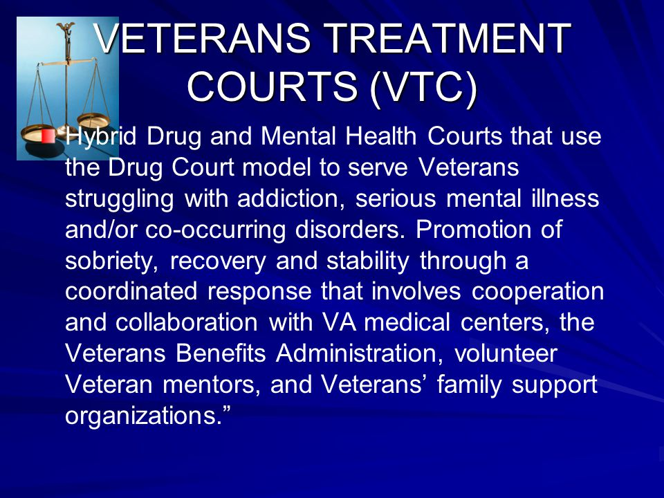 VETERANS TREATMENT COURTS (VTC) Hybrid Drug and Mental Health Courts that use the Drug Court model to serve Veterans struggling with addiction, seriou