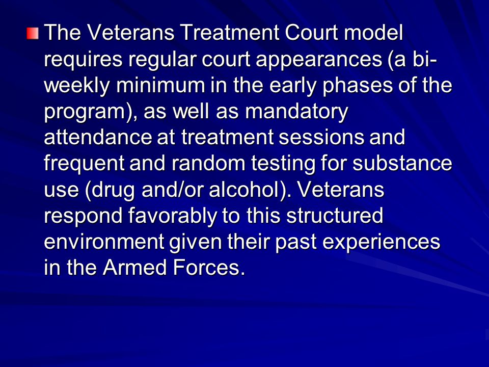 The Veterans Treatment Court model requires regular court appearances (a bi- weekly minimum in the early phases of the program), as well as mandatory