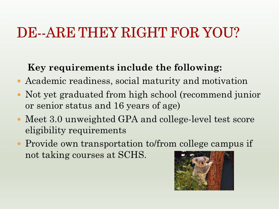 Key requirements include the following: Academic readiness, social maturity and motivation Not yet graduated from high school (recommend junior or senior status and 16 years of age) Meet 3.0 unweighted GPA and college-level test score eligibility requirements Provide own transportation to/from college campus if not taking courses at SCHS.