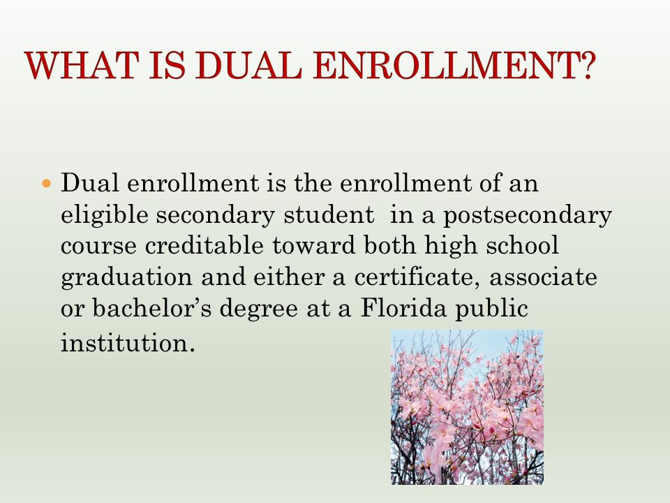 Dual enrollment is the enrollment of an eligible secondary student in a postsecondary course creditable toward both high school graduation and either a certificate, associate or bachelor's degree at a Florida public institution.