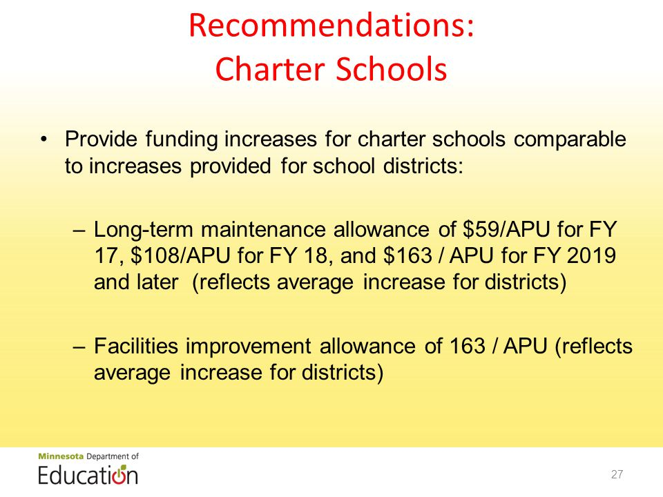 Recommendations: Charter Schools Provide funding increases for charter schools comparable to increases provided for school districts: –Long-term maintenance allowance of $59/APU for FY 17, $108/APU for FY 18, and $163 / APU for FY 2019 and later (reflects average increase for districts) –Facilities improvement allowance of 163 / APU (reflects average increase for districts) 27