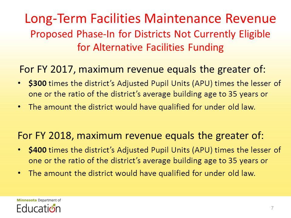 Long-Term Facilities Maintenance Revenue Proposed Phase-In for Districts Not Currently Eligible for Alternative Facilities Funding For FY 2017, maximum revenue equals the greater of: $300 times the district's Adjusted Pupil Units (APU) times the lesser of one or the ratio of the district's average building age to 35 years or The amount the district would have qualified for under old law.