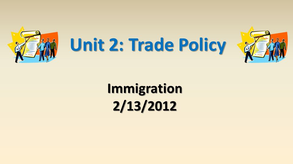 Unit 2: Trade Policy Immigration2/13/2012