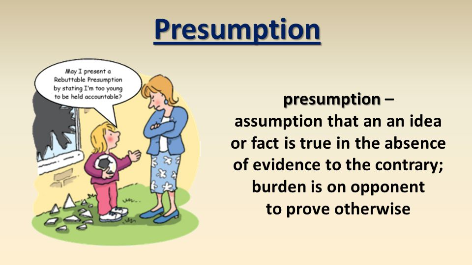 presumption presumption – assumption that an an idea or fact is true in the absence of evidence to the contrary; burden is on opponent to prove otherw