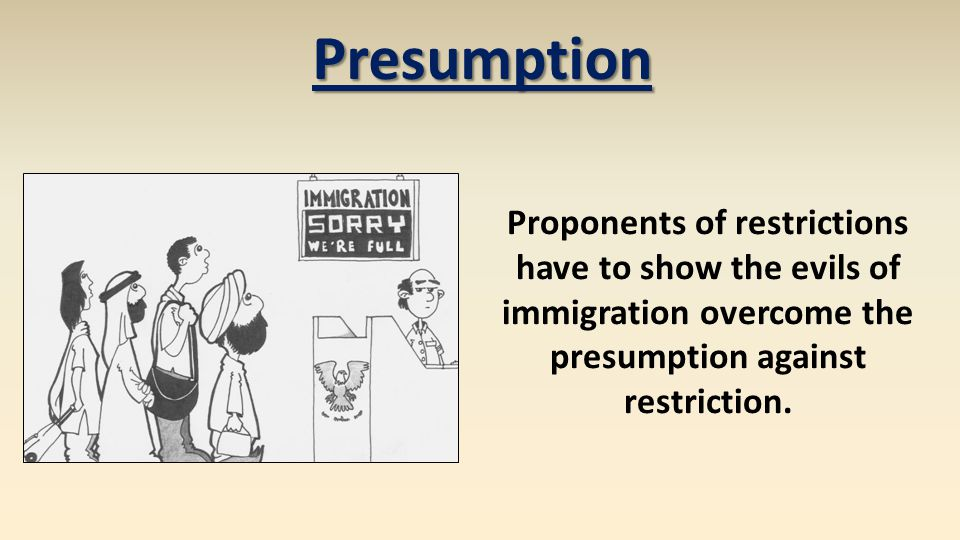 Proponents of restrictions have to show the evils of immigration overcome the presumption against restriction. Presumption