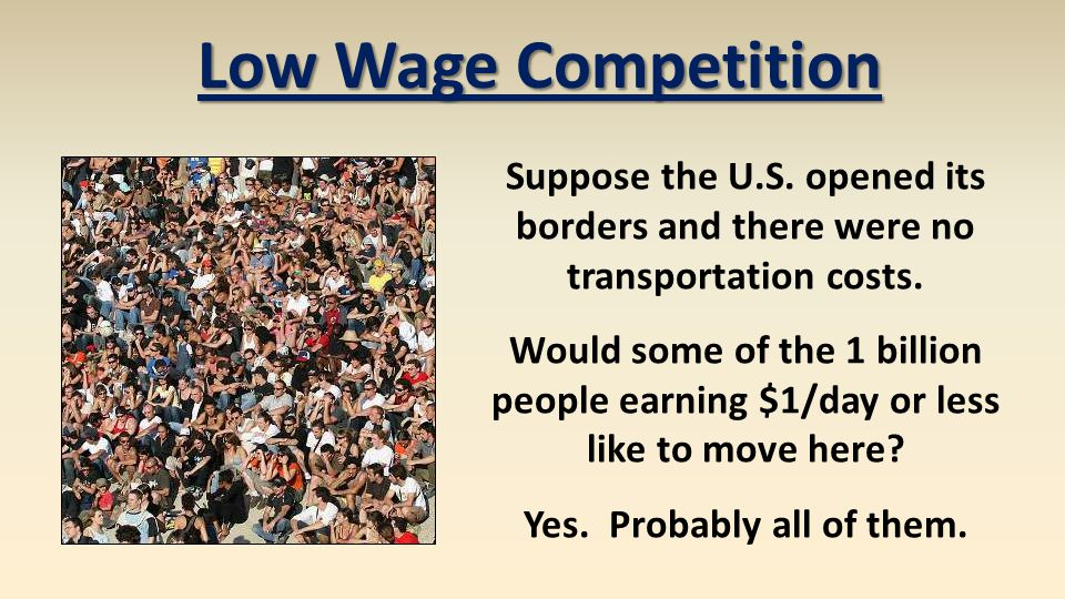 Low Wage Competition Suppose the U.S. opened its borders and there were no transportation costs. Would some of the 1 billion people earning $1/day or