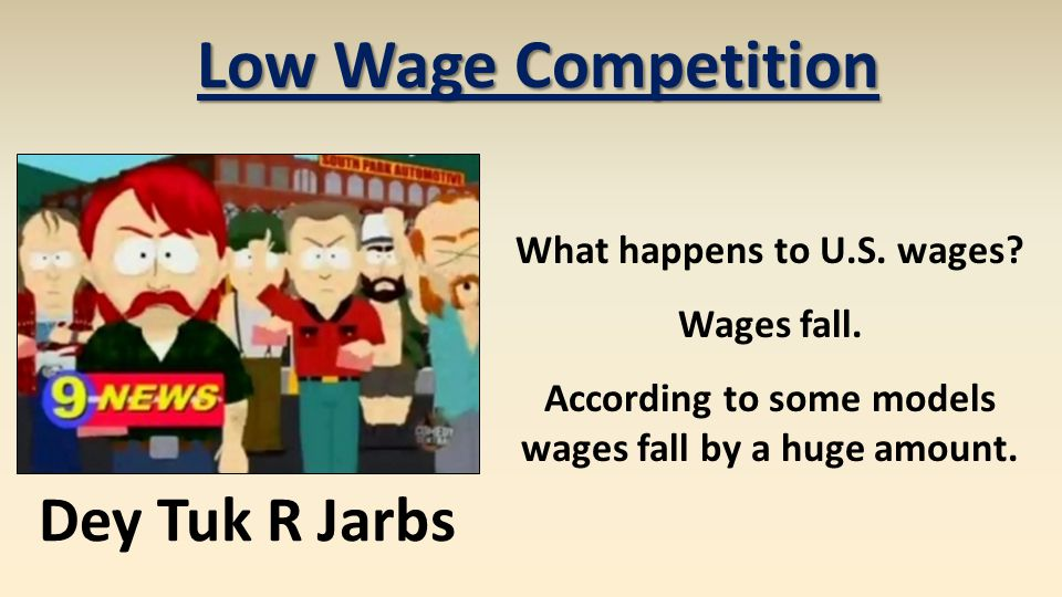 Low Wage Competition What happens to U.S. wages? Wages fall. According to some models wages fall by a huge amount. Dey Tuk R Jarbs