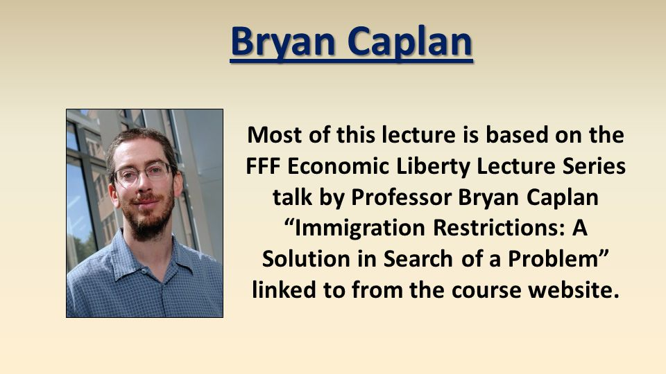 Bryan Caplan Most of this lecture is based on the FFF Economic Liberty Lecture Series talk by Professor Bryan Caplan Immigration Restrictions: A Solution in Search of a Problem linked to from the course website.