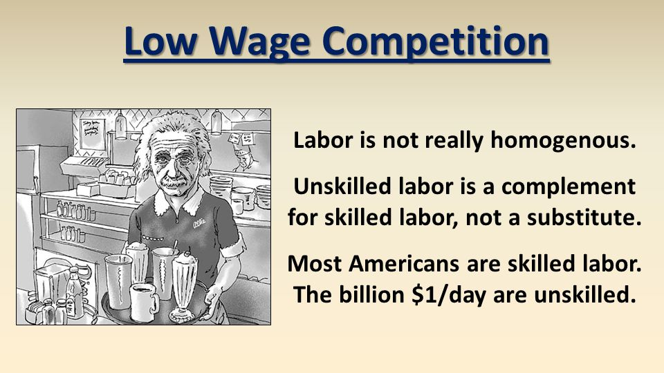 Low Wage Competition Labor is not really homogenous. Unskilled labor is a complement for skilled labor, not a substitute. Most Americans are skilled l