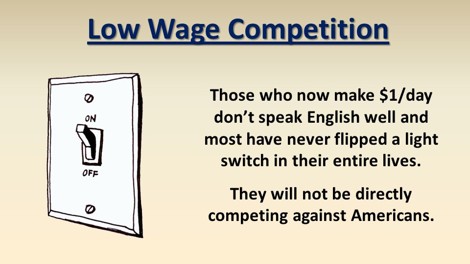Those who now make $1/day don't speak English well and most have never flipped a light switch in their entire lives. They will not be directly competi