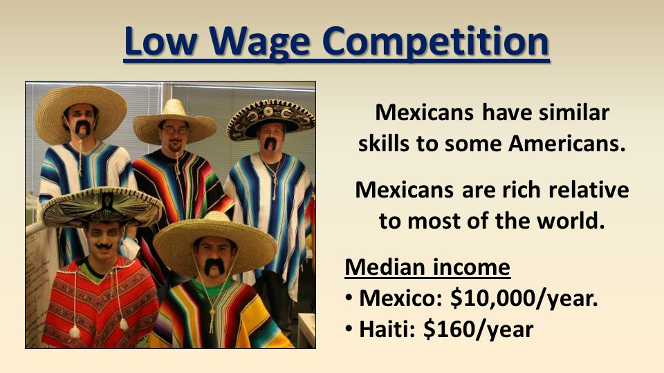 Mexicans have similar skills to some Americans. Mexicans are rich relative to most of the world. Median income Mexico: $10,000/year. Haiti: $160/year