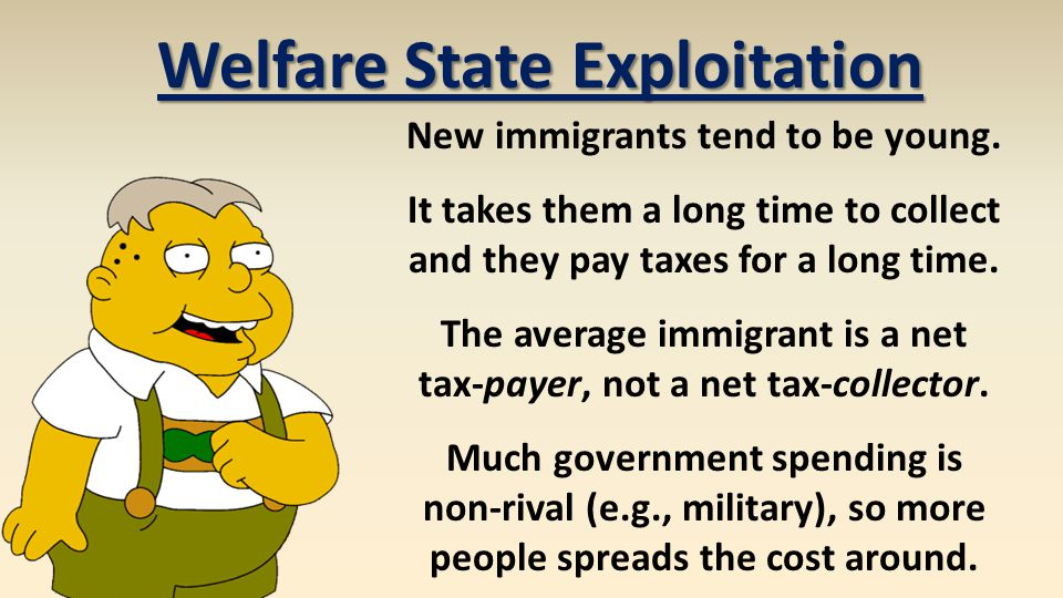 Welfare State Exploitation New immigrants tend to be young. It takes them a long time to collect and they pay taxes for a long time. The average immig