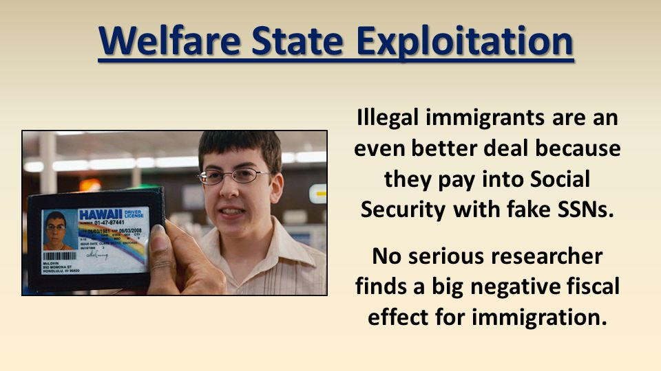 Welfare State Exploitation Illegal immigrants are an even better deal because they pay into Social Security with fake SSNs.