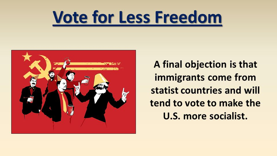 Vote for Less Freedom A final objection is that immigrants come from statist countries and will tend to vote to make the U.S. more socialist.