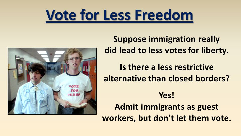 Vote for Less Freedom Suppose immigration really did lead to less votes for liberty. Is there a less restrictive alternative than closed borders? Yes!