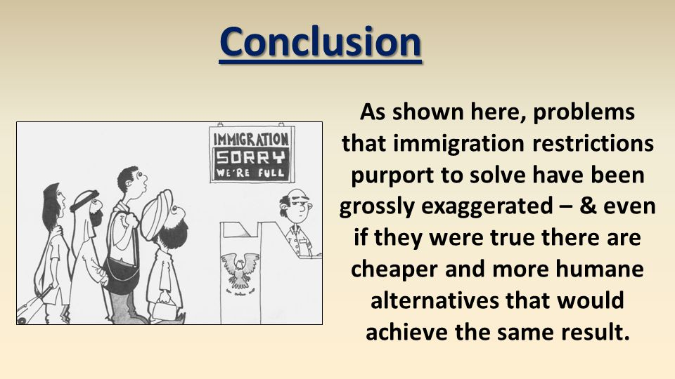 Conclusion As shown here, problems that immigration restrictions purport to solve have been grossly exaggerated – & even if they were true there are cheaper and more humane alternatives that would achieve the same result.