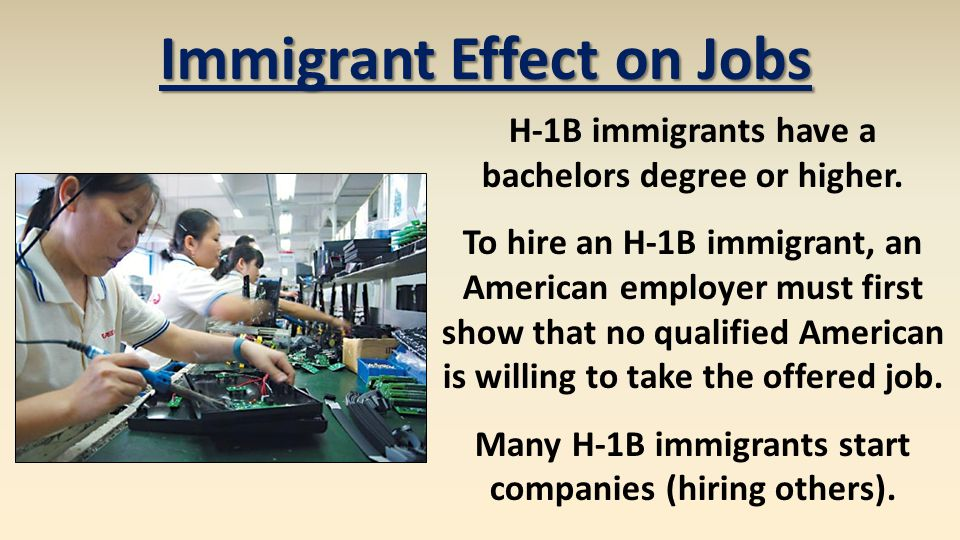 H-1B immigrants have a bachelors degree or higher. To hire an H-1B immigrant, an American employer must first show that no qualified American is willi