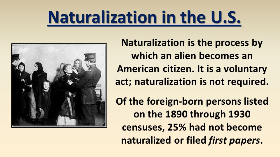 Naturalization is the process by which an alien becomes an American citizen. It is a voluntary act; naturalization is not required. Of the foreign-bor