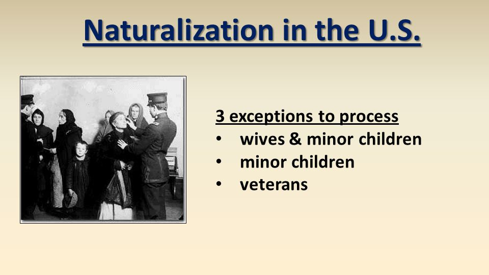 3 exceptions to process wives & minor children minor children veterans Naturalization in the U.S.