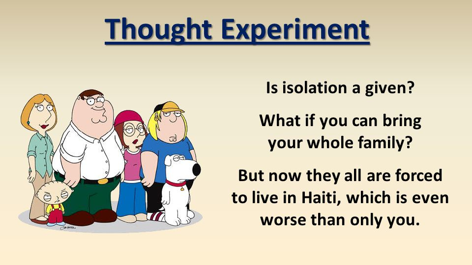 Thought Experiment Is isolation a given? What if you can bring your whole family? But now they all are forced to live in Haiti, which is even worse th