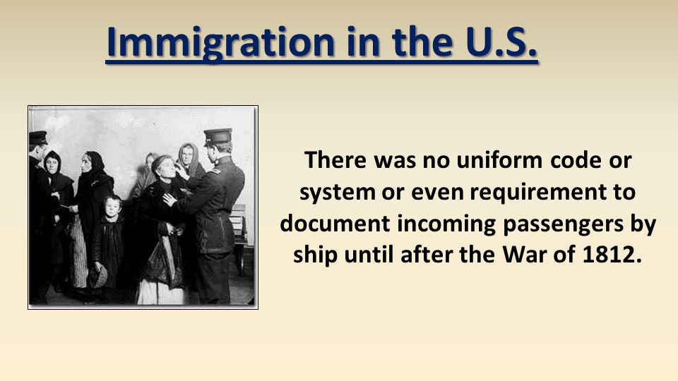 Immigration in the U.S. There was no uniform code or system or even requirement to document incoming passengers by ship until after the War of 1812.
