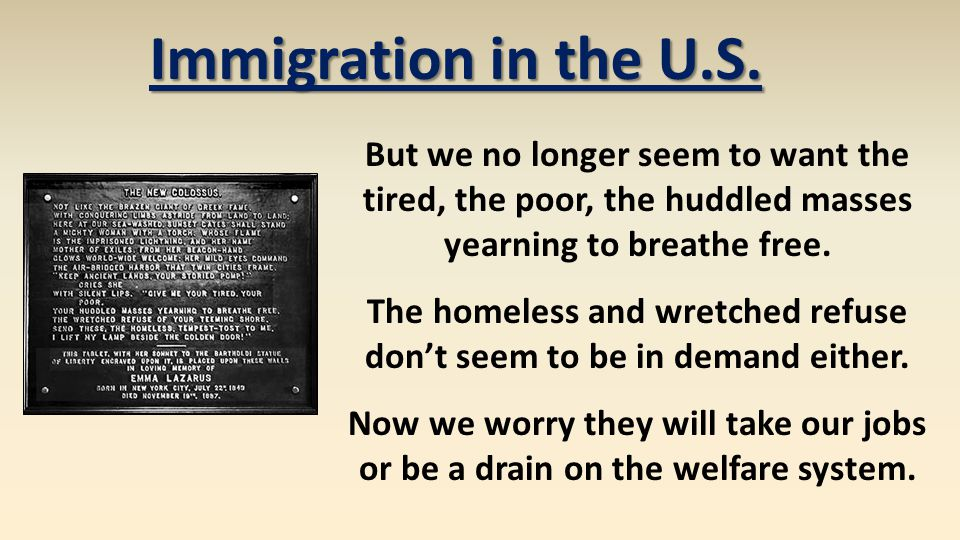 Immigration in the U.S. But we no longer seem to want the tired, the poor, the huddled masses yearning to breathe free. The homeless and wretched refu