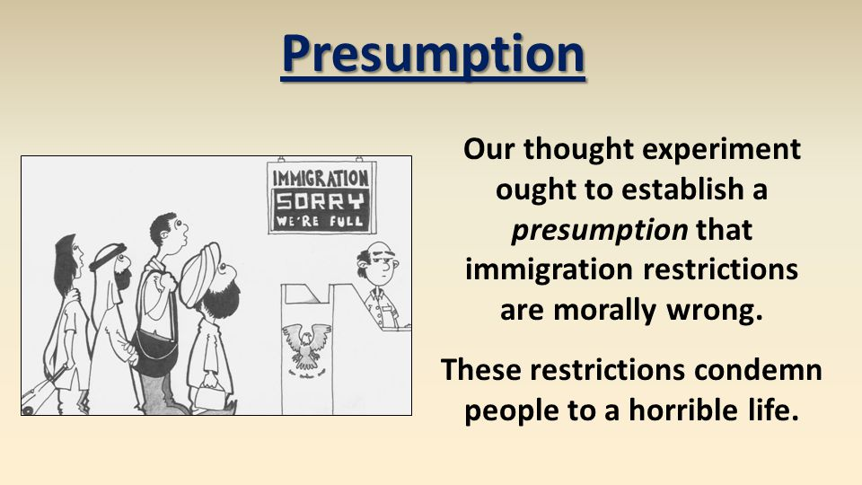 Our thought experiment ought to establish a presumption that immigration restrictions are morally wrong. These restrictions condemn people to a horrib