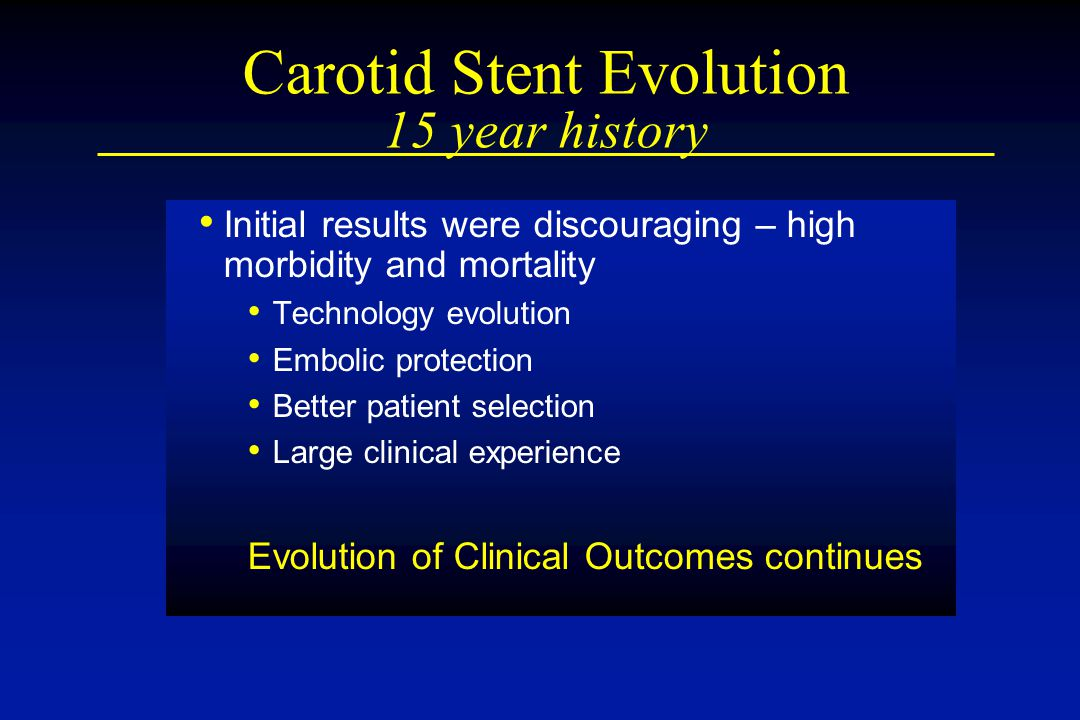 Carotid Stent Evolution 15 year history Initial results were discouraging – high morbidity and mortality Technology evolution Embolic protection Bette