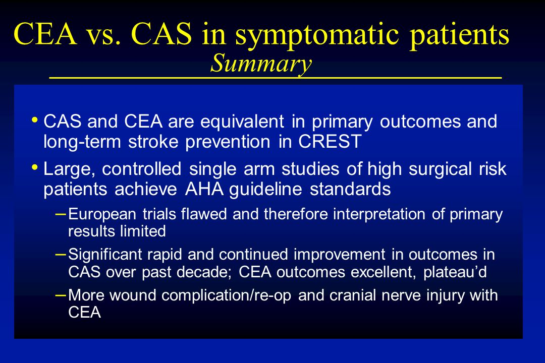 CEA vs. CAS in symptomatic patients Summary CAS and CEA are equivalent in primary outcomes and long-term stroke prevention in CREST Large, controlled