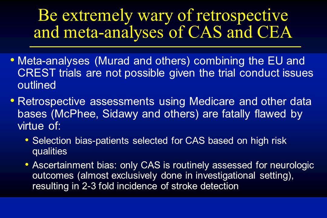 Be extremely wary of retrospective and meta-analyses of CAS and CEA Meta-analyses (Murad and others) combining the EU and CREST trials are not possible given the trial conduct issues outlined Retrospective assessments using Medicare and other data bases (McPhee, Sidawy and others) are fatally flawed by virtue of: Selection bias-patients selected for CAS based on high risk qualities Ascertainment bias: only CAS is routinely assessed for neurologic outcomes (almost exclusively done in investigational setting), resulting in 2-3 fold incidence of stroke detection
