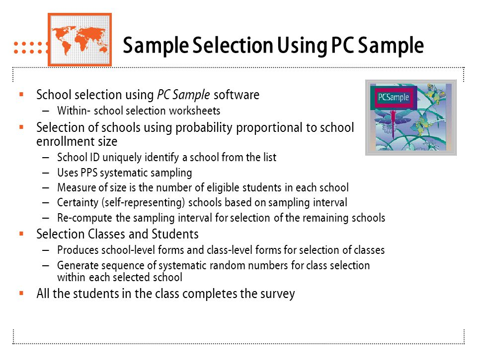 Sample Selection Using PC Sample  School selection using PC Sample software – Within- school selection worksheets  Selection of schools using probability proportional to school enrollment size – School ID uniquely identify a school from the list – Uses PPS systematic sampling – Measure of size is the number of eligible students in each school – Certainty (self-representing) schools based on sampling interval – Re-compute the sampling interval for selection of the remaining schools  Selection Classes and Students – Produces school-level forms and class-level forms for selection of classes – Generate sequence of systematic random numbers for class selection within each selected school  All the students in the class completes the survey