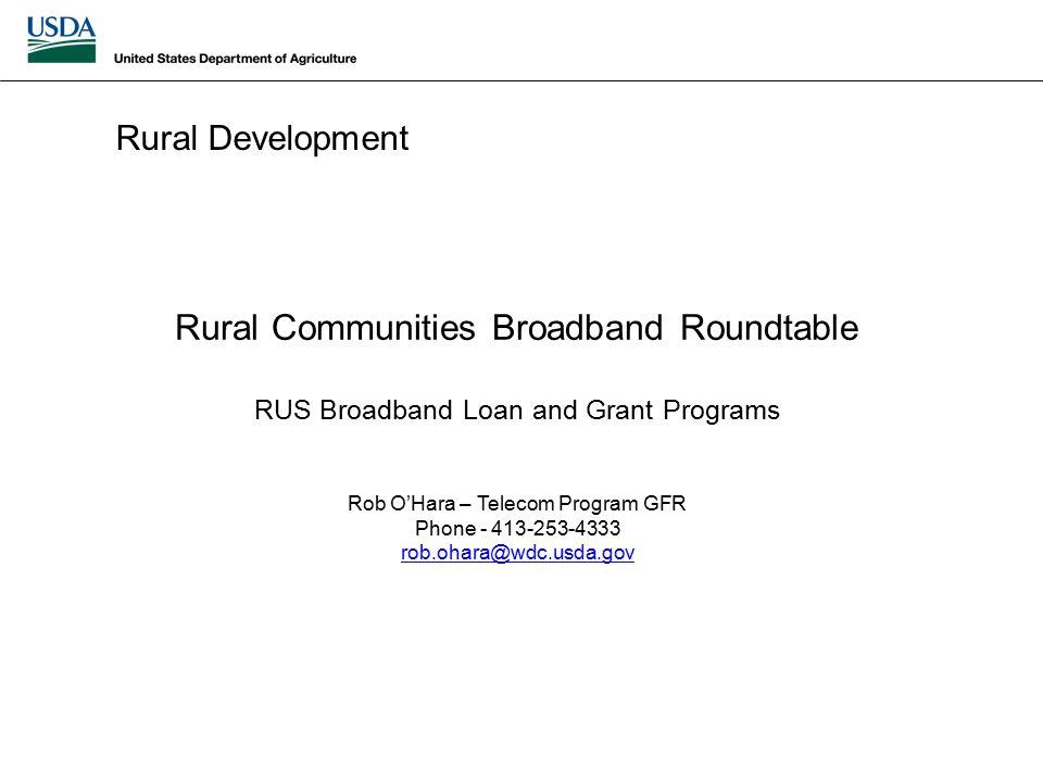 Rural Development Rural Communities Broadband Roundtable RUS Broadband Loan and Grant Programs Rob O'Hara – Telecom Program GFR Phone - 413-253-4333 rob.ohara@wdc.usda.gov