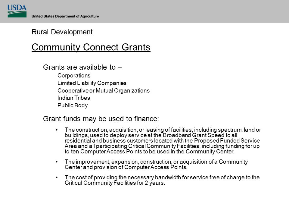 Rural Development Community Connect Grants Grants are available to – Corporations Limited Liability Companies Cooperative or Mutual Organizations Indian Tribes Public Body Grant funds may be used to finance: The construction, acquisition, or leasing of facilities, including spectrum, land or buildings, used to deploy service at the Broadband Grant Speed to all residential and business customers located with the Proposed Funded Service Area and all participating Critical Community Facilities, including funding for up to ten Computer Access Points to be used in the Community Center.