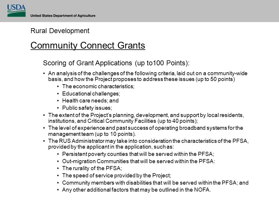 Rural Development Community Connect Grants Scoring of Grant Applications (up to100 Points): An analysis of the challenges of the following criteria, laid out on a community-wide basis, and how the Project proposes to address these issues (up to 50 points) The economic characteristics; Educational challenges; Health care needs; and Public safety issues; The extent of the Project's planning, development, and support by local residents, institutions, and Critical Community Facilities (up to 40 points); The level of experience and past success of operating broadband systems for the management team (up to 10 points).