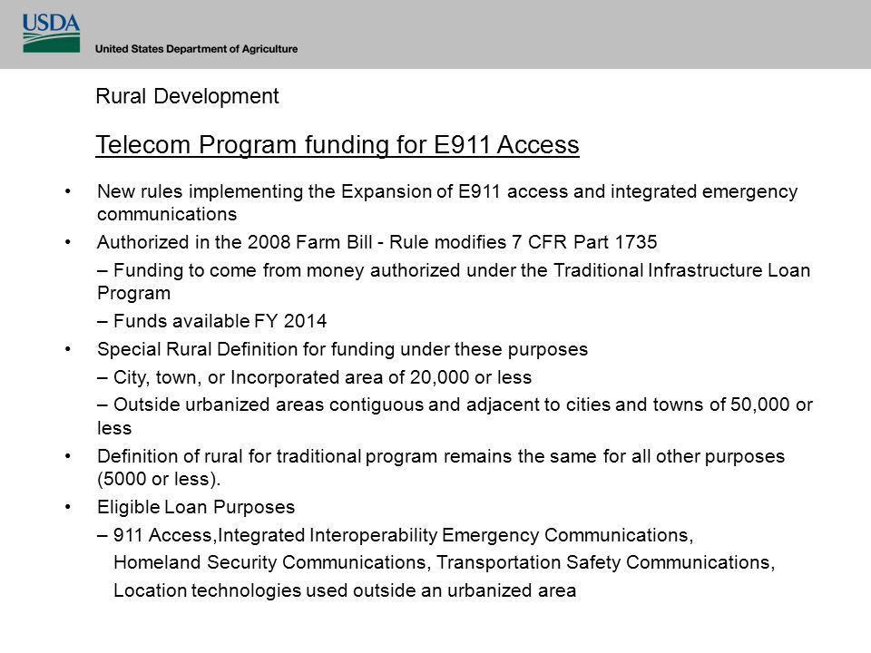 Rural Development New rules implementing the Expansion of E911 access and integrated emergency communications Authorized in the 2008 Farm Bill - Rule modifies 7 CFR Part 1735 – Funding to come from money authorized under the Traditional Infrastructure Loan Program – Funds available FY 2014 Special Rural Definition for funding under these purposes – City, town, or Incorporated area of 20,000 or less – Outside urbanized areas contiguous and adjacent to cities and towns of 50,000 or less Definition of rural for traditional program remains the same for all other purposes (5000 or less).