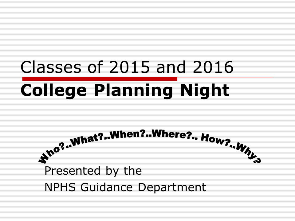 Classes of 2015 and 2016 College Planning Night Presented by the NPHS Guidance Department
