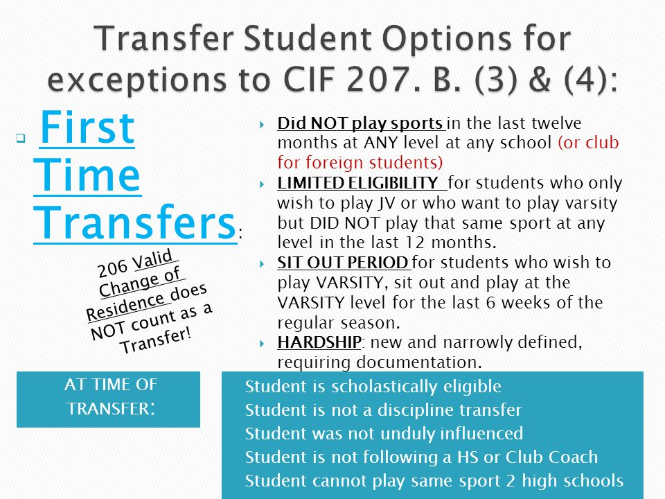 AT TIME OF TRANSFER :  Student is scholastically eligible  Student is not a discipline transfer  Student was not unduly influenced  Student is not following a HS or Club Coach  Student cannot play same sport 2 high schools  First Time Transfers :  Did NOT play sports in the last twelve months at ANY level at any school (or club for foreign students)  LIMITED ELIGIBILITY for students who only wish to play JV or who want to play varsity but DID NOT play that same sport at any level in the last 12 months.