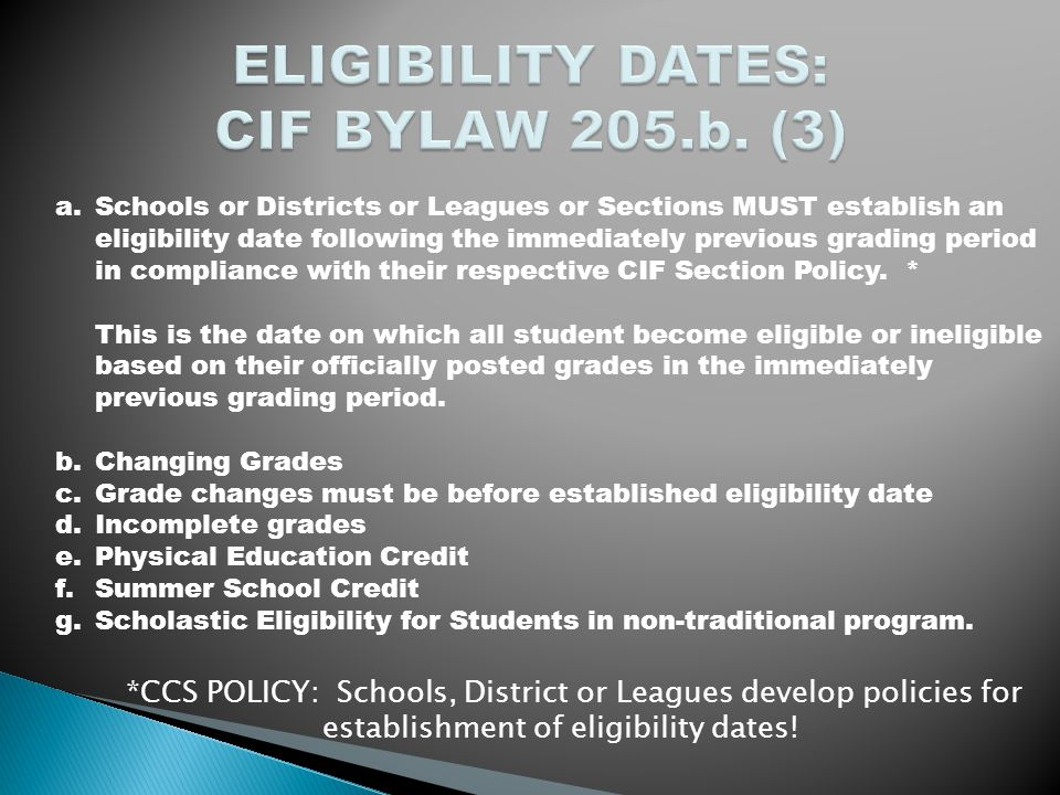 a.Schools or Districts or Leagues or Sections MUST establish an eligibility date following the immediately previous grading period in compliance with their respective CIF Section Policy.