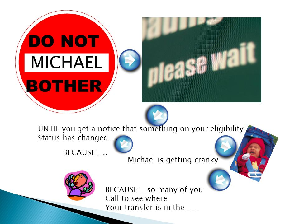 DO NOT BOTHER MICHAEL UNTIL you get a notice that something on your eligibility Status has changed…..