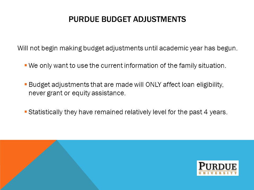 PURDUE BUDGET ADJUSTMENTS Will not begin making budget adjustments until academic year has begun.  We only want to use the current information of the